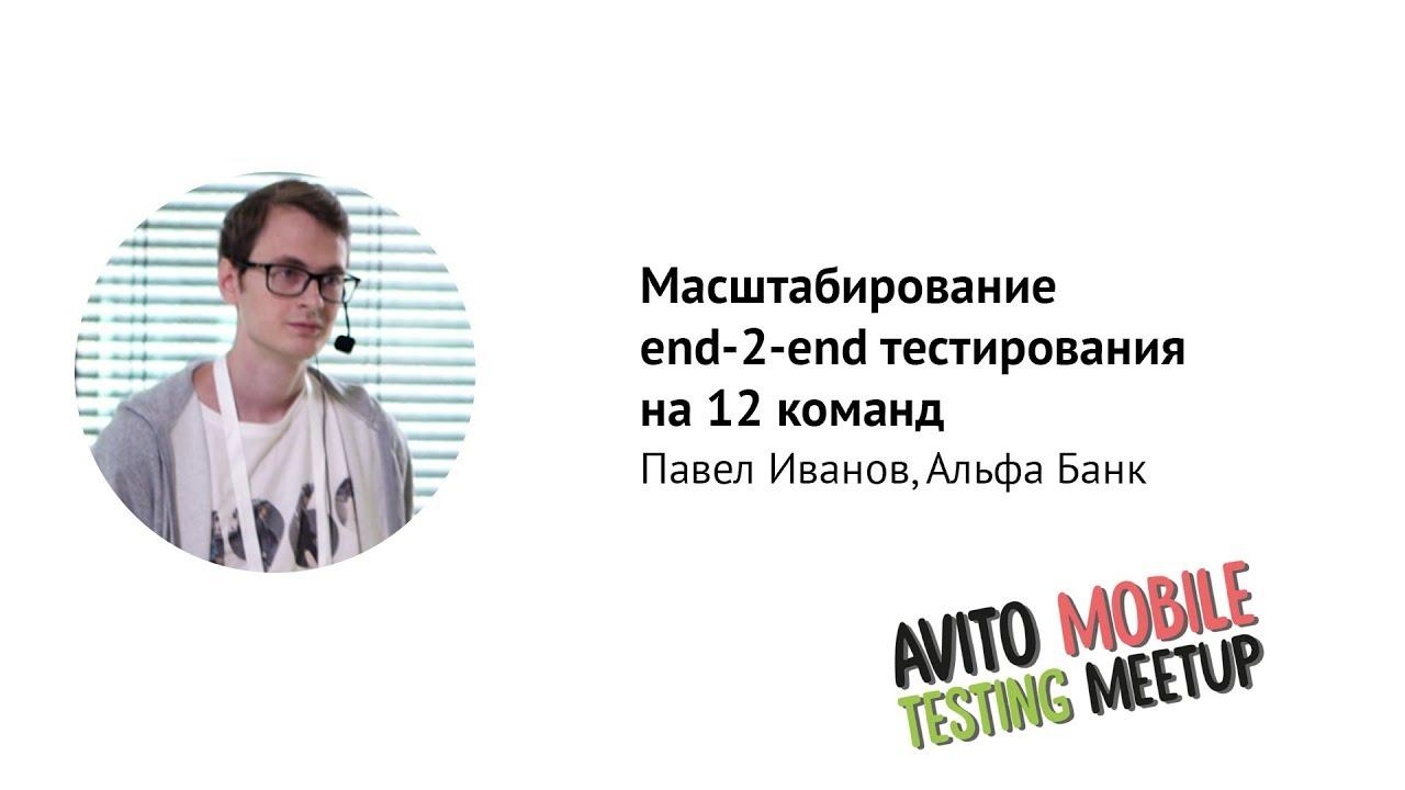 Масштабирование end-2-end тестирования на 12 команд— Павел Иванов, Альфа-Банк