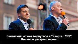 Зеленский может вернуться в Квартал 95 Кошевой раскрыл планы