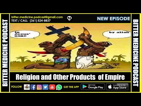 Religion and Other Products  of Empire  (BITTER MEDICINE PODCAST LIVESTREAM)