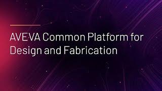AVEVA Common Platform for Design and Fabrication