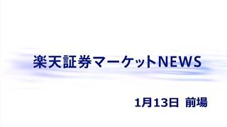 楽天証券マーケットNEWS 1月13日【前引け】