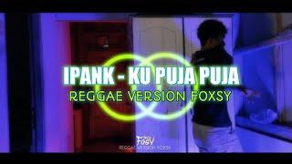 Download IPANK - KU PUJA PUJA (REGGAE VERSION FOXSY)