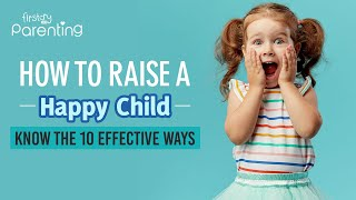 How to Raise a Happy Child – 10 Effective Parenting Tips