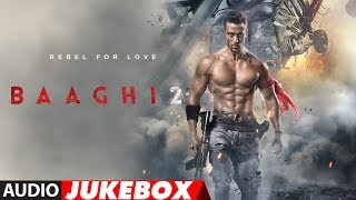 Full Album : Baaghi 2 | Audio Jukebox | Tiger Shroff & Disha Patani | Ahmed Khan