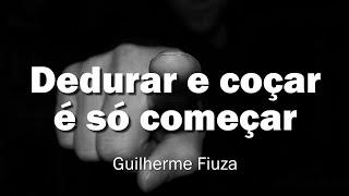 Dedurar e coçar é só começar - Guilherme Fiuza