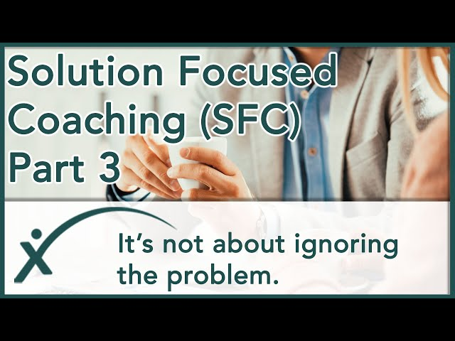 Solution Focused Coaching - Part 3 - It's Not About Ignoring The Problem.