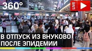 Как россияне летят в отпуск из аэропорта Внуково после коронавируса Прямая трансляция