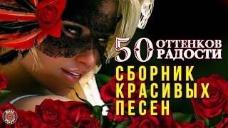50 ОТТЕНКОВ РАДОСТИ - СБОРНИК КРАСИВЫХ ПЕСЕН - ПЕСНИ О ЛЮБВИ