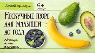 Рецепты: Нескучные пюре для малышей до года из банана, черники и авокадо