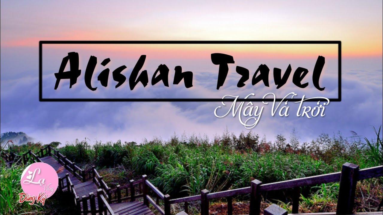 Alishan Travel – Mây Và Trời – Ngắm Mặt Trời Mọc Núi Alissan Taiwan – Lạ Vlog