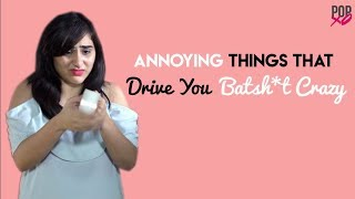 Annoying Things That Drive You Batsh*t Crazy - POPxo
