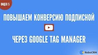 Повышаем конверсию подписной через Google Tag Manager. Практический урок 5 из 9