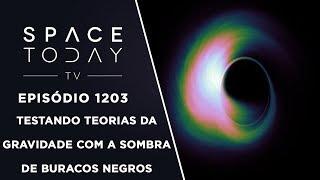 Testando Teorias da Gravidade Com a Sombra de Buracos Negros - Space Today TV Ep.1203