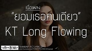 ยอมเธอคนเดียว - KT Long Flowing (เนื้อเพลง)