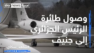 مراسلنا يرصد لحظة وصول طائرة الرئيس الجزائري إلى جنيف قادمة من الجزائر