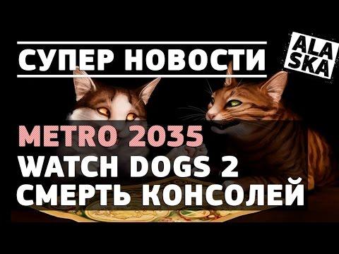 METRO 2035, ДАТА РЕЛИЗА WATCH DOGS 2, СМЕРТЬ КОНСОЛЕЙ