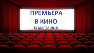 ПРЕМЬЕРА В КИНО (15 марта 2018) #2