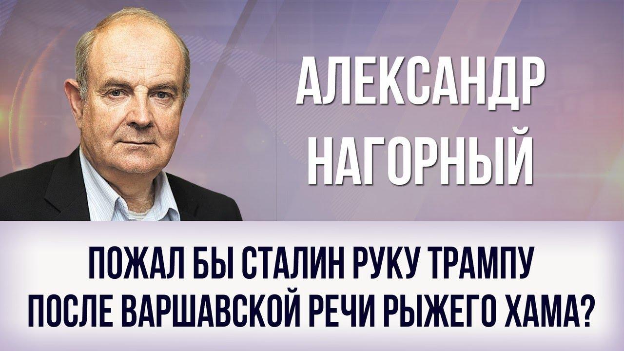 Александр Нагорный. Пожал бы Сталин руку Трампу после варшавской речи рыжего хама?