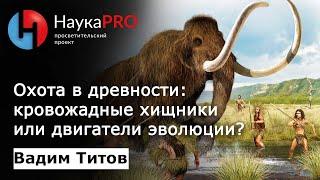 Вадим Титов - Охота в древности: кровожадные хищники или двигатели эволюции?