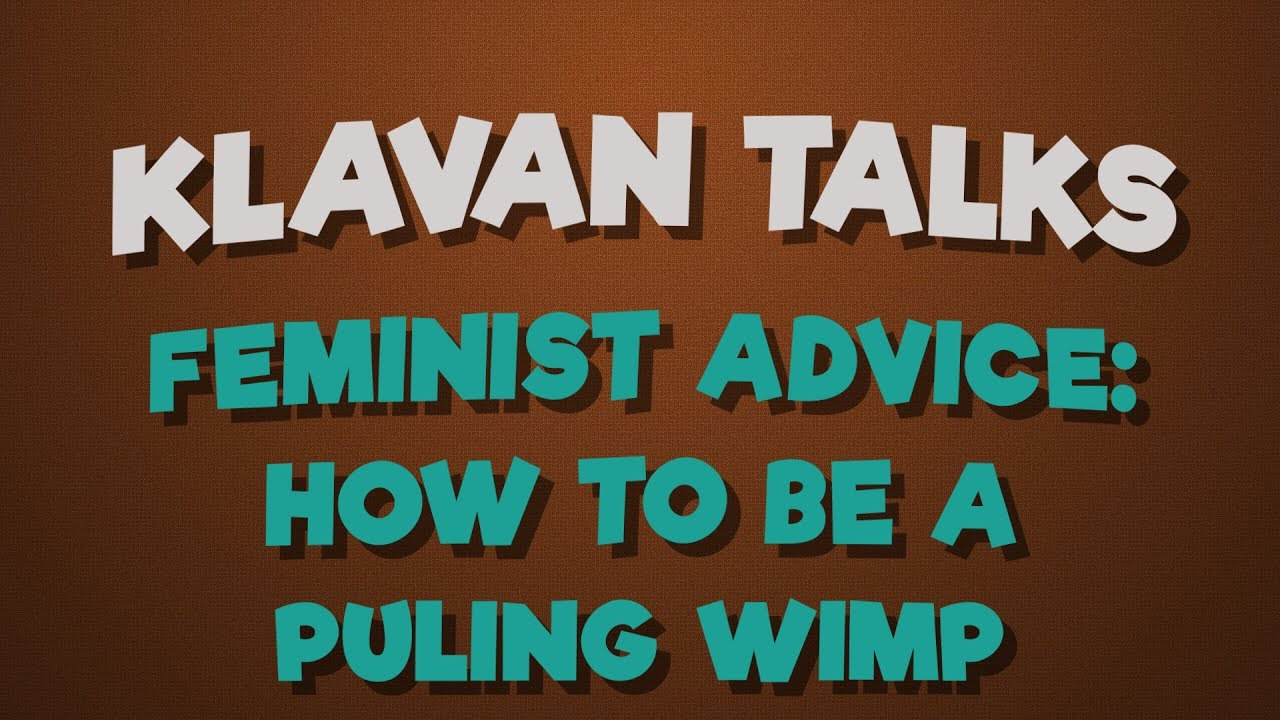 Feminist Advice: How To Be A Puling Wimp
