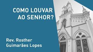 Como Louvar Ao Senhor? - Rev. Rosther Guimarães Lopes - Culto Noturno - 08/12/2019