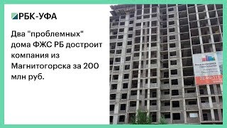 "Два ""проблемных"" дома ФЖС РБ достроит компания из Магнитогорска за 200 млн руб."