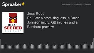 Ep. 239: A promising loss, a David Johnson injury, QB injuries and a Panthers preview