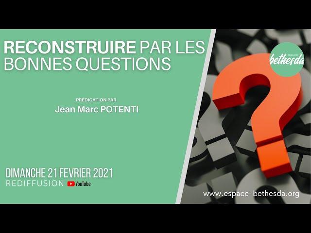 Reconstruire par les bonnes questions - Jean Marc POTENTI (Culte du 21/02/2021)