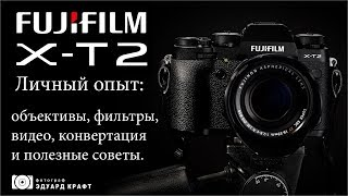 Fujifilm X T2 Личный опыт: объективы, фильтры, видео, конвертация и полезные советы.