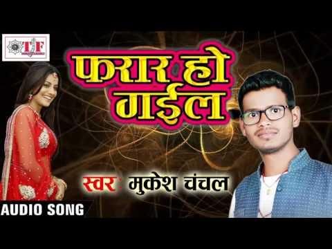 Super Hit Song फरार हो गइल - Farar Ho gail - Mukesh Chanchal - Bojpuri Top Song 2017 new