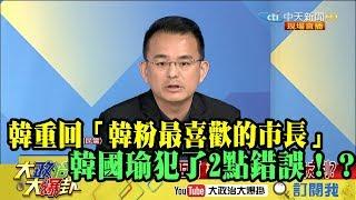【精彩】韓重回「韓粉最喜歡的市長」? 羅友志:韓國瑜犯了2點錯誤!