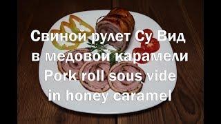 Свиной рулет Су Вид в медовой карамели Pork roll sous vide in honey caramel