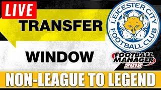 Non-League to Legend FM18 | LEICESTER | TRANSFER WINDOW LIVE! | Football Manager 2018