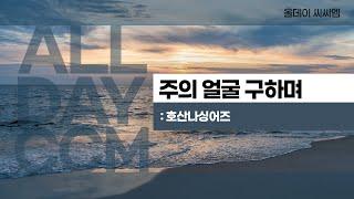 [ALL DAY CCM] 주의 얼굴 구하며 - 호산나싱어즈
