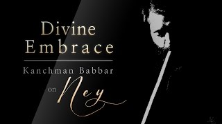 Sufi Music | Turkish Ney Instrumental | Divine Embrace with Ney by Kanchman Babbar