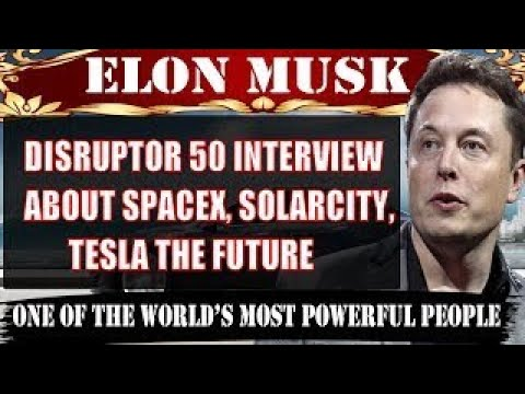 Elon Musk 2017 Disruptor 50 Interview About SpaceX, Solarcity, Tesla The Future