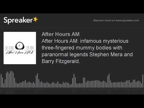 After Hours AM: Infamous Mysterious Three-fingered Mummy Bodies With Paranormal Legends Stephen Mera