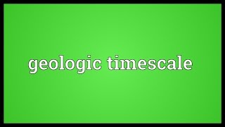 Geologic timescale Meaning