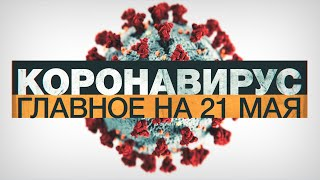 Коронавирус в России и мире главные новости о распространении COVID 19 на 21 мая