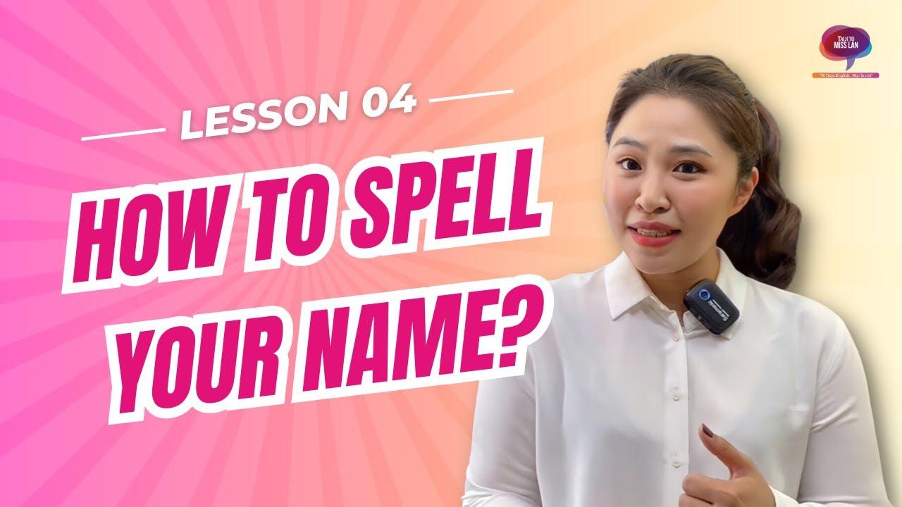 Bài 4 – Từ vựng: Đánh vần tên    How do you spell…?