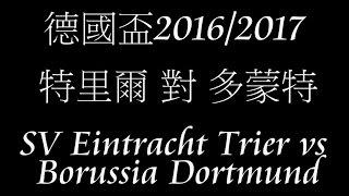 2016/2017 德國盃 特里爾 對 多蒙特 2016/2017 German Cup SV Eintracht Trier vs Borussia Dortmund