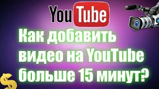 Как добавить видео на YouTube больше 15 минут?