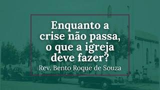 Enquanto a crise não passa, o que a igreja deve fazer? - Rev. Bento Roque de Souza