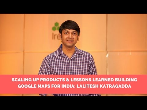 Scaling up products & Lessons learned building Google Maps for India: Lalitesh katragadda