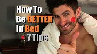 How To Be BETTER In Bed | 7 Sex Tips To Be Awesome In The Sack