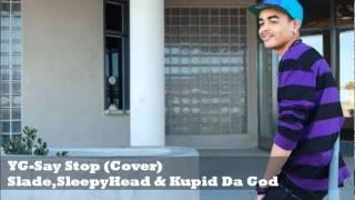 YG-Say Stop (Official Remix) Slade Ft. SleepyHead & Kupid Da God