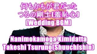 何もかもが君だった - つるの剛士(羞恥心)[Wedding BGM]Nanimokamoga Kimidatta - Takeshi Tsuruno(Shuuchishin)
