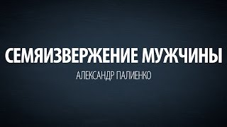 Семяизвержение мужчины. Александр Палиенко.