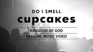 DO I SMELL CUPCAKES - KINGDOM OF GOD (Official Music Video)