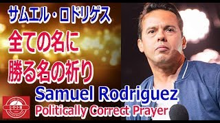 「全ての名に勝る名の祈り」Samuel Rodriguez: Politically Correct Prayer